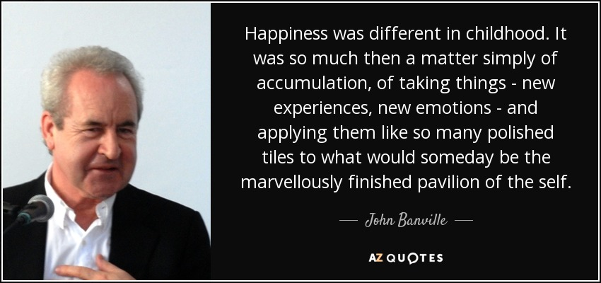 Happiness was different in childhood. It was so much then a matter simply of accumulation, of taking things - new experiences, new emotions - and applying them like so many polished tiles to what would someday be the marvellously finished pavilion of the self. - John Banville