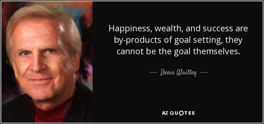 Happiness, wealth, and success are by-products of goal setting, they cannot be the goal themselves. - Denis Waitley