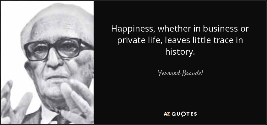 Happiness, whether in business or private life, leaves little trace in history. - Fernand Braudel