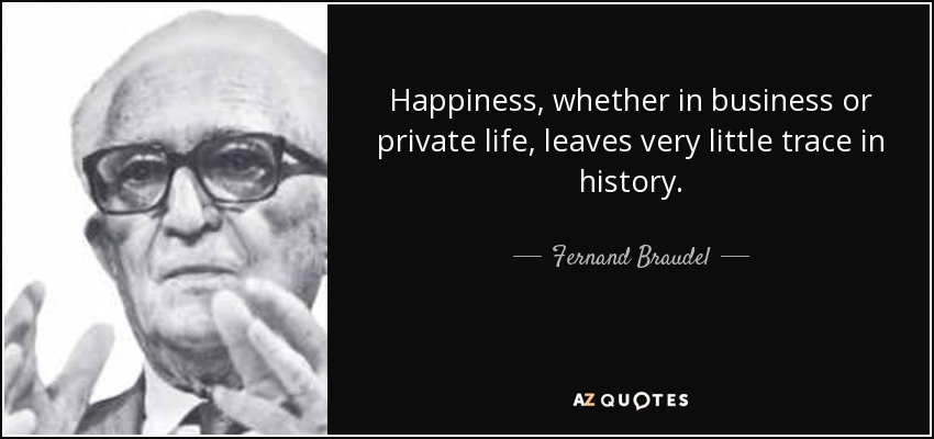 Happiness, whether in business or private life, leaves very little trace in history. - Fernand Braudel