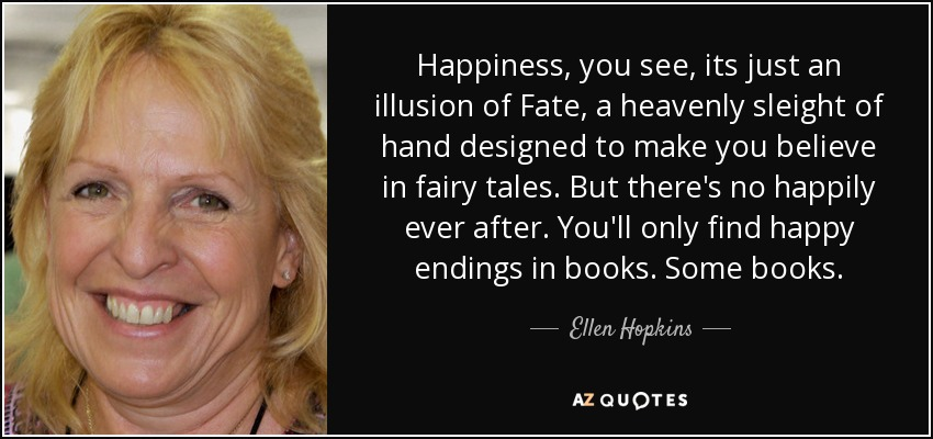 Happiness, you see, its just an illusion of Fate, a heavenly sleight of hand designed to make you believe in fairy tales. But there's no happily ever after. You'll only find happy endings in books. Some books. - Ellen Hopkins