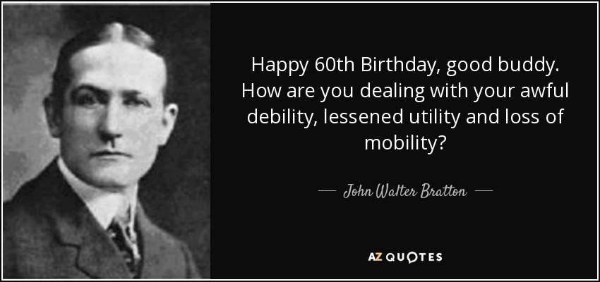 Happy 60th Birthday, good buddy. How are you dealing with your awful debility, lessened utility and loss of mobility? - John Walter Bratton