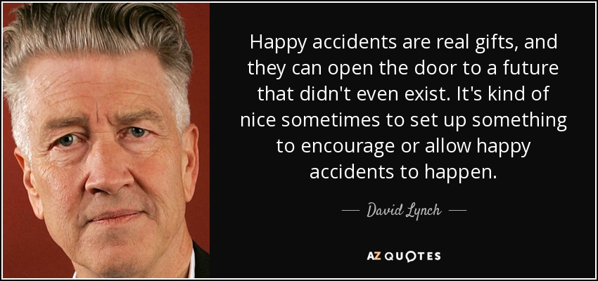 Happy accidents are real gifts, and they can open the door to a future that didn't even exist. It's kind of nice sometimes to set up something to encourage or allow happy accidents to happen. - David Lynch