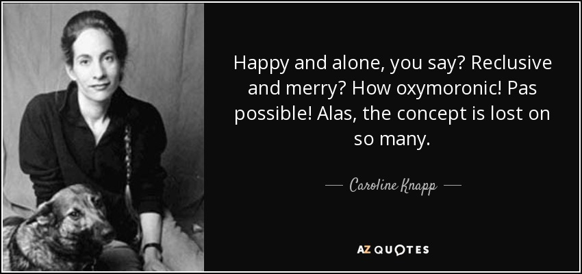 Happy and alone, you say? Reclusive and merry? How oxymoronic! Pas possible! Alas, the concept is lost on so many. - Caroline Knapp