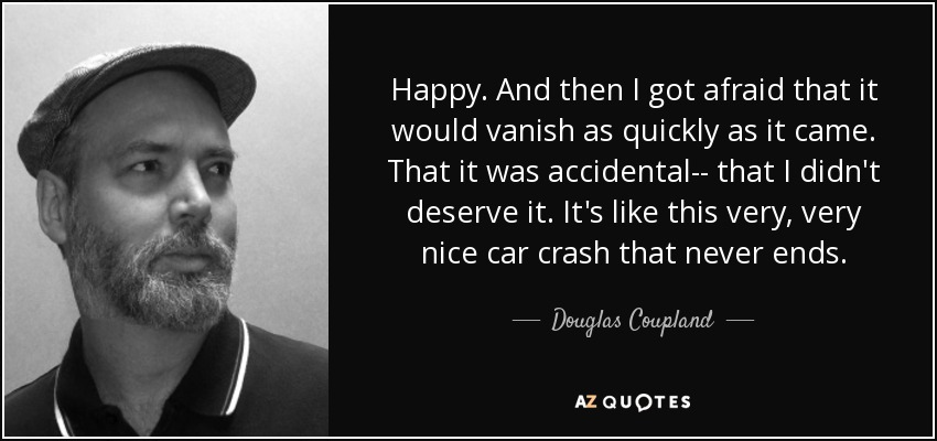 Happy. And then I got afraid that it would vanish as quickly as it came. That it was accidental-- that I didn't deserve it. It's like this very, very nice car crash that never ends. - Douglas Coupland