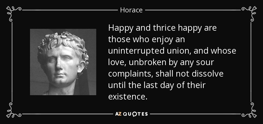 Happy and thrice happy are those who enjoy an uninterrupted union, and whose love, unbroken by any sour complaints, shall not dissolve until the last day of their existence. - Horace