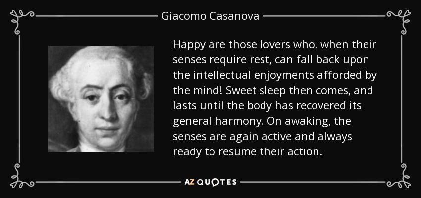 Happy are those lovers who, when their senses require rest, can fall back upon the intellectual enjoyments afforded by the mind! Sweet sleep then comes, and lasts until the body has recovered its general harmony. On awaking, the senses are again active and always ready to resume their action. - Giacomo Casanova