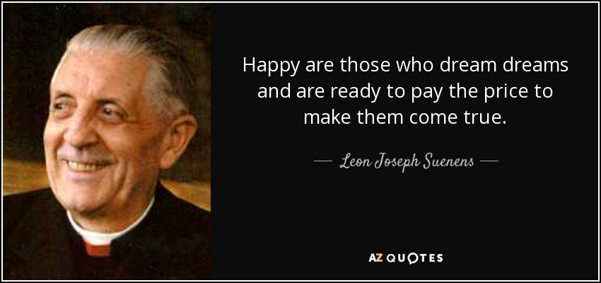 Happy are those who dream dreams and are ready to pay the price to make them come true. - Leon Joseph Suenens