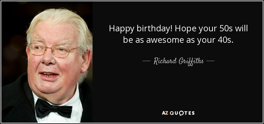 Happy birthday! Hope your 50s will be as awesome as your 40s. - Richard Griffiths