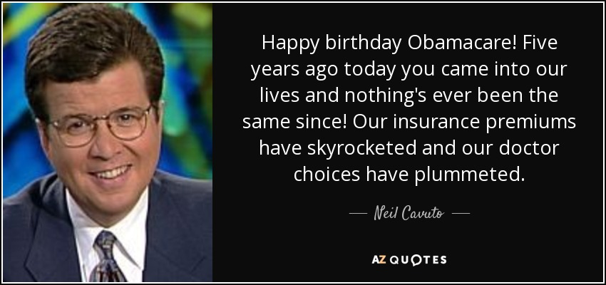 Happy birthday Obamacare! Five years ago today you came into our lives and nothing's ever been the same since! Our insurance premiums have skyrocketed and our doctor choices have plummeted. - Neil Cavuto