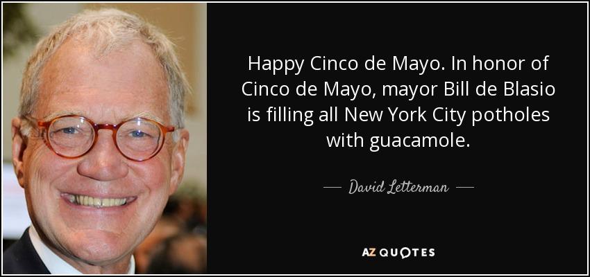 Happy Cinco de Mayo. In honor of Cinco de Mayo, mayor Bill de Blasio is filling all New York City potholes with guacamole. - David Letterman