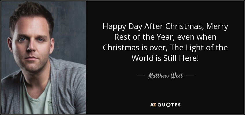 Happy Day After Christmas, Merry Rest of the Year, even when Christmas is over, The Light of the World is Still Here! - Matthew West