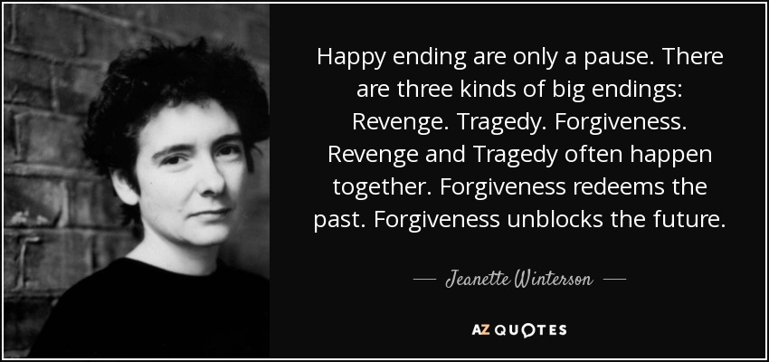 Happy ending are only a pause. There are three kinds of big endings: Revenge. Tragedy. Forgiveness. Revenge and Tragedy often happen together. Forgiveness redeems the past. Forgiveness unblocks the future. - Jeanette Winterson