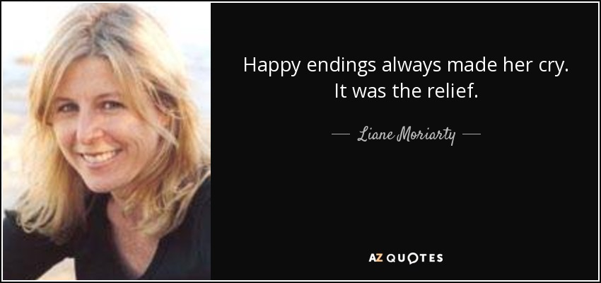 Happy endings always made her cry. It was the relief. - Liane Moriarty