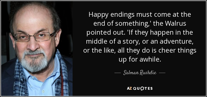Happy endings must come at the end of something,' the Walrus pointed out. 'If they happen in the middle of a story, or an adventure, or the like, all they do is cheer things up for awhile. - Salman Rushdie