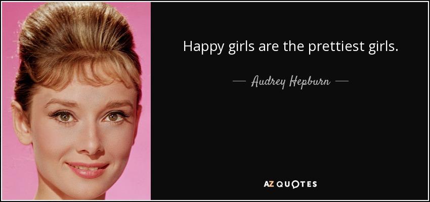 Happy girls are the prettiest girls. - Audrey Hepburn