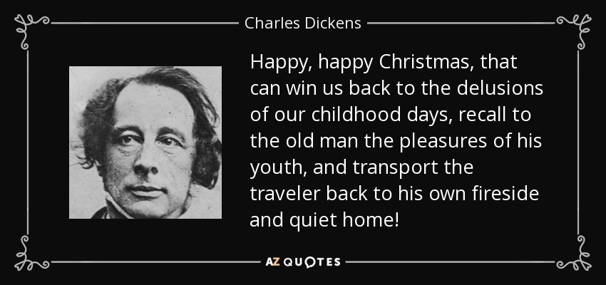 Happy, happy Christmas, that can win us back to the delusions of our childhood days, recall to the old man the pleasures of his youth, and transport the traveler back to his own fireside and quiet home! - Charles Dickens