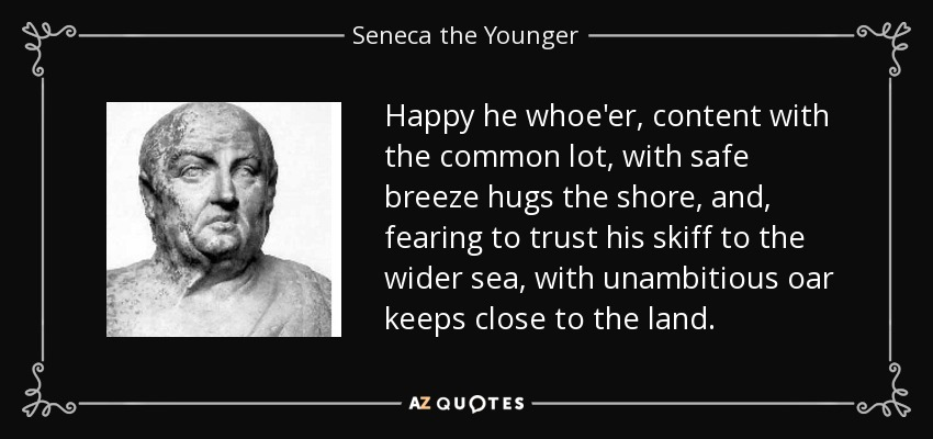Happy he whoe'er, content with the common lot, with safe breeze hugs the shore, and, fearing to trust his skiff to the wider sea, with unambitious oar keeps close to the land. - Seneca the Younger