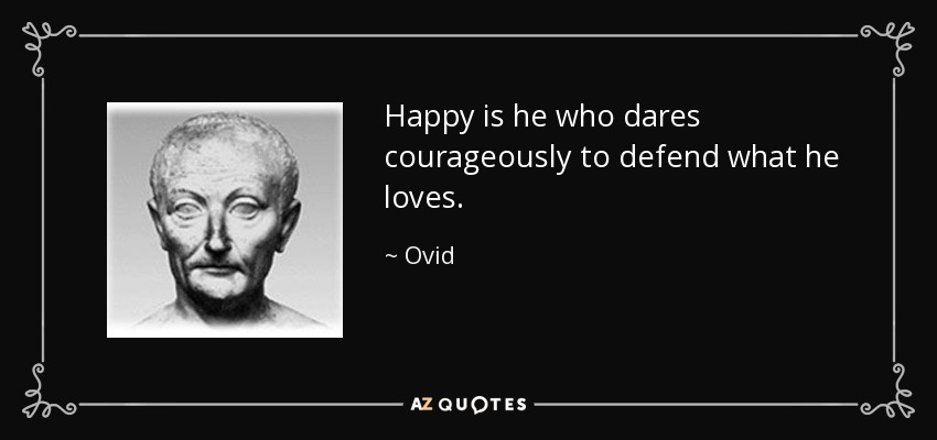 Happy is he who dares courageously to defend what he loves. - Ovid