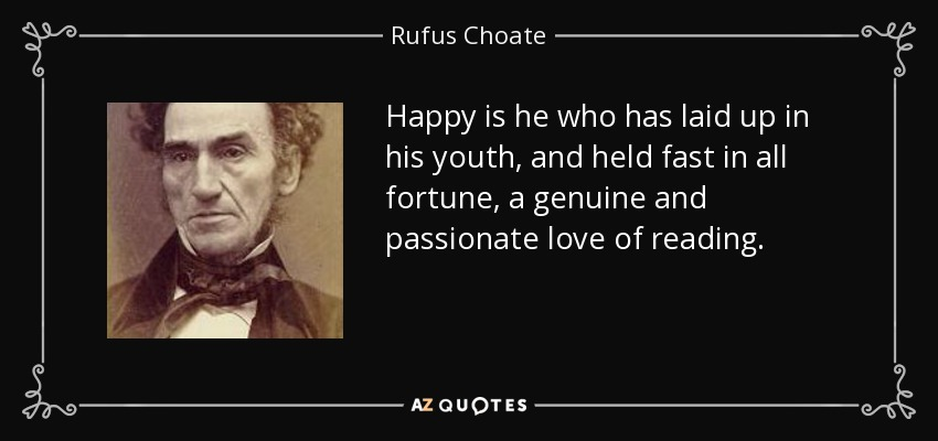 Happy is he who has laid up in his youth, and held fast in all fortune, a genuine and passionate love of reading. - Rufus Choate