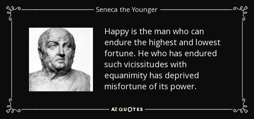 Happy is the man who can endure the highest and lowest fortune. He who has endured such vicissitudes with equanimity has deprived misfortune of its power. - Seneca the Younger
