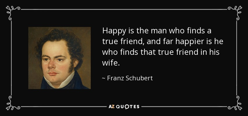 Happy is the man who finds a true friend, and far happier is he who finds that true friend in his wife. - Franz Schubert