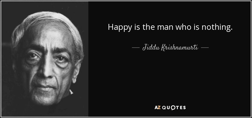 Happy is the man who is nothing. - Jiddu Krishnamurti