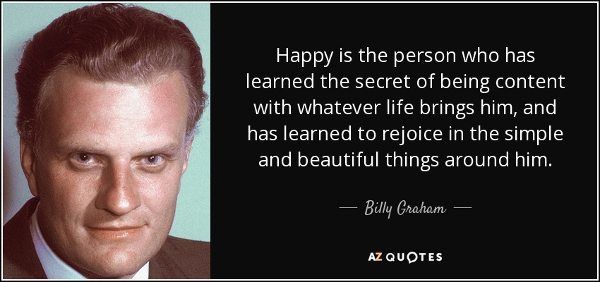 Happy is the person who has learned the secret of being content with whatever life brings him, and has learned to rejoice in the simple and beautiful things around him. - Billy Graham