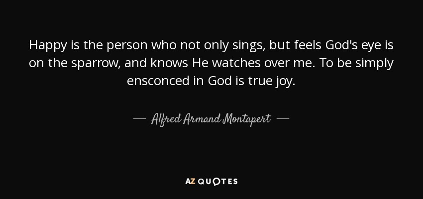 Happy is the person who not only sings, but feels God's eye is on the sparrow, and knows He watches over me. To be simply ensconced in God is true joy. - Alfred Armand Montapert