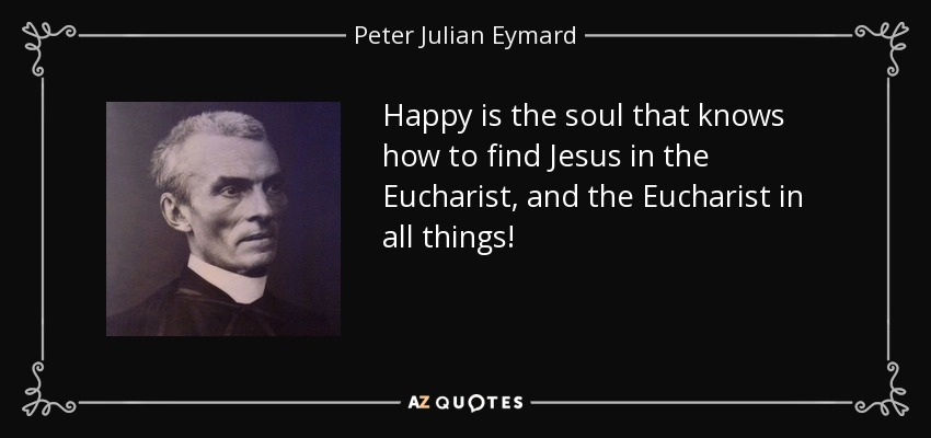 Happy is the soul that knows how to find Jesus in the Eucharist, and the Eucharist in all things! - Peter Julian Eymard