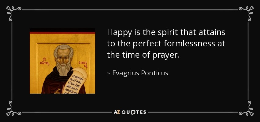 Happy is the spirit that attains to the perfect formlessness at the time of prayer. - Evagrius Ponticus
