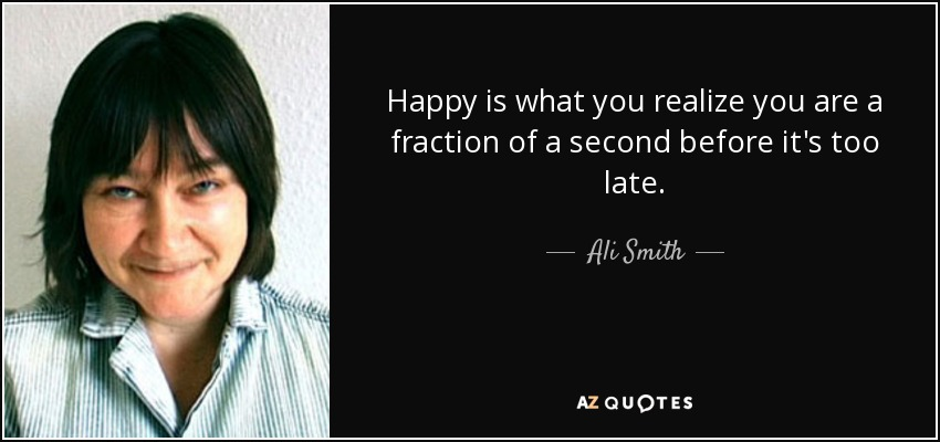 Happy is what you realize you are a fraction of a second before it's too late. - Ali Smith
