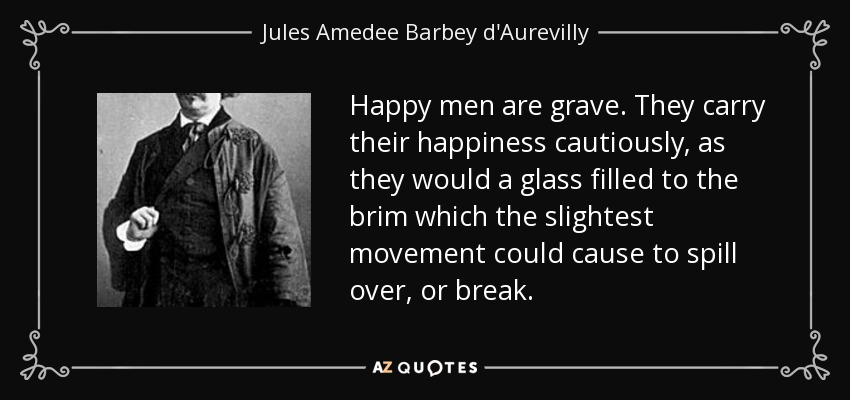 Happy men are grave. They carry their happiness cautiously, as they would a glass filled to the brim which the slightest movement could cause to spill over, or break. - Jules Amedee Barbey d'Aurevilly