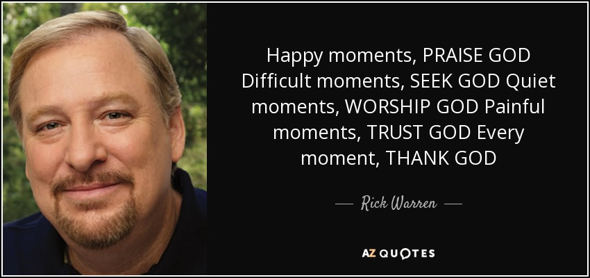 Happy moments, PRAISE GOD Difficult moments, SEEK GOD Quiet moments, WORSHIP GOD Painful moments, TRUST GOD Every moment, THANK GOD - Rick Warren