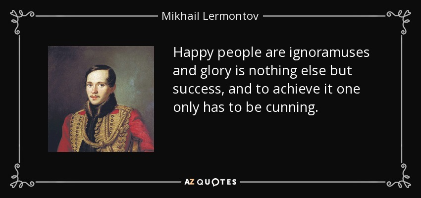 Happy people are ignoramuses and glory is nothing else but success, and to achieve it one only has to be cunning. - Mikhail Lermontov