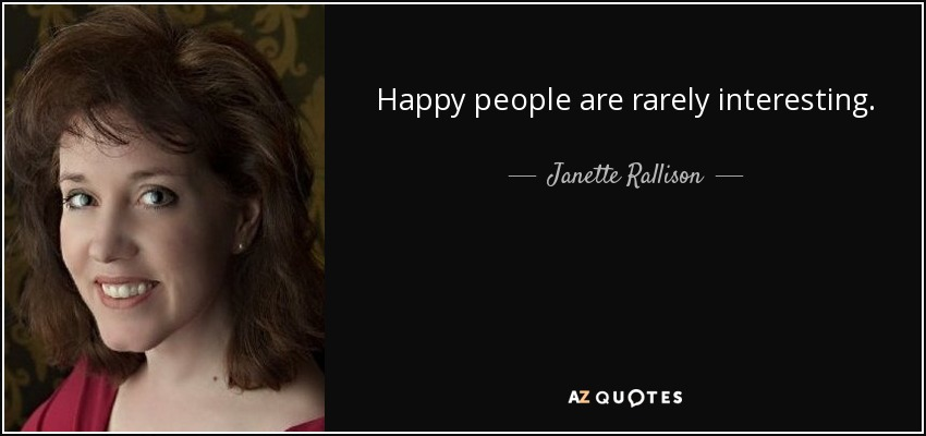 Happy people are rarely interesting. - Janette Rallison