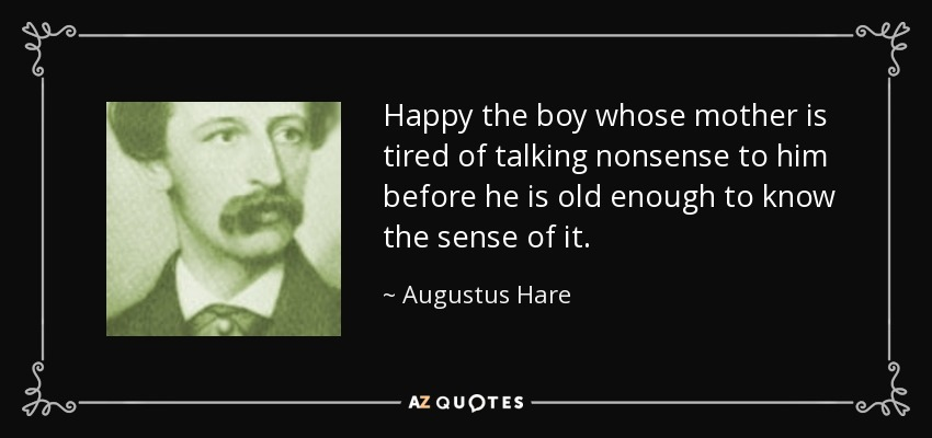 Happy the boy whose mother is tired of talking nonsense to him before he is old enough to know the sense of it. - Augustus Hare