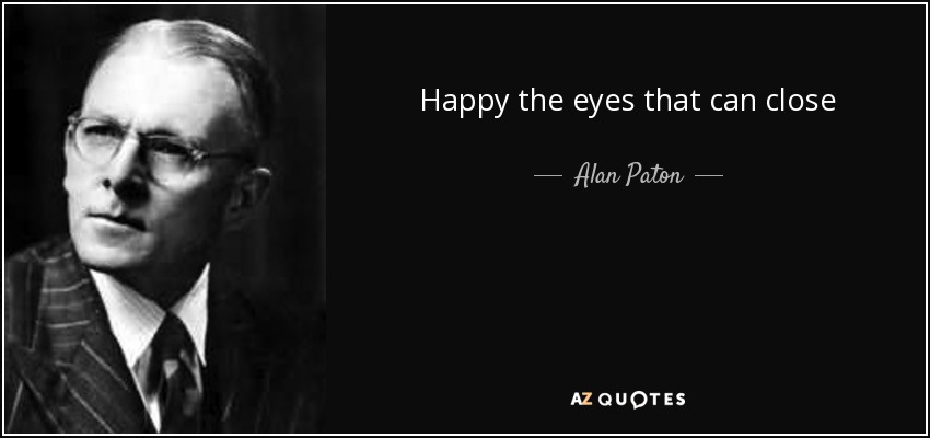 Happy the eyes that can close - Alan Paton