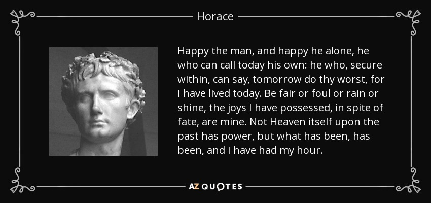 Happy the man, and happy he alone, he who can call today his own: he who, secure within, can say, tomorrow do thy worst, for I have lived today. Be fair or foul or rain or shine, the joys I have possessed, in spite of fate, are mine. Not Heaven itself upon the past has power, but what has been, has been, and I have had my hour. - Horace