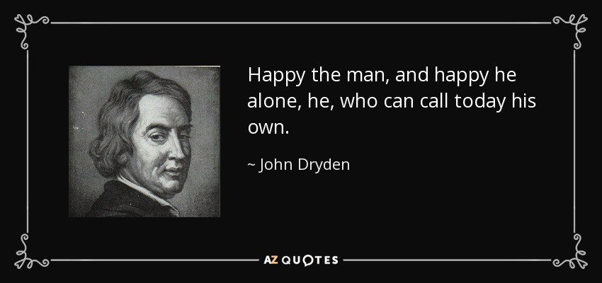 Happy the man, and happy he alone, he, who can call today his own. - John Dryden