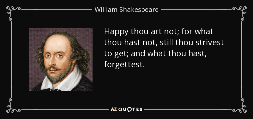 Happy thou art not; for what thou hast not, still thou strivest to get; and what thou hast, forgettest. - William Shakespeare