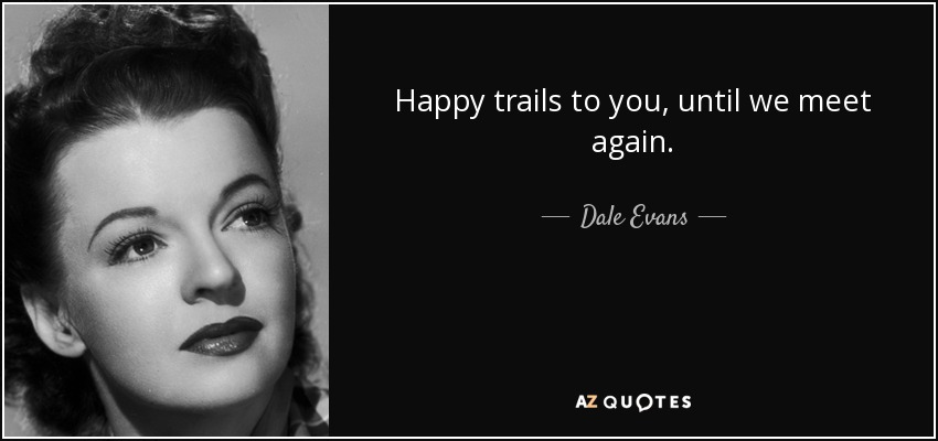 Happy trails to you, until we meet again. - Dale Evans