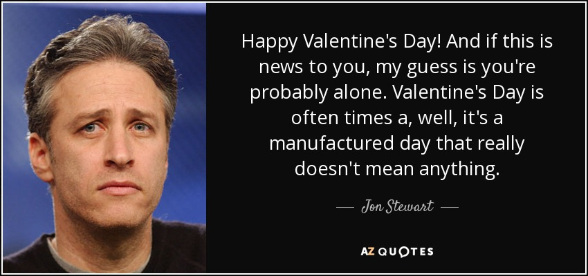 Happy Valentine's Day! And if this is news to you, my guess is you're probably alone. Valentine's Day is often times a, well, it's a manufactured day that really doesn't mean anything. - Jon Stewart