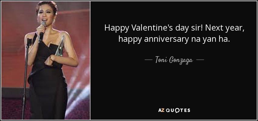Happy Valentine's day sir! Next year, happy anniversary na yan ha. - Toni Gonzaga