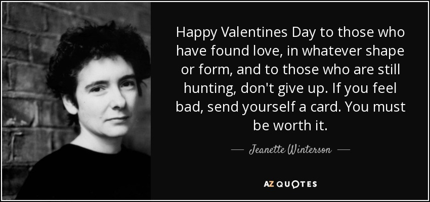 Happy Valentines Day to those who have found love, in whatever shape or form, and to those who are still hunting, don't give up. If you feel bad, send yourself a card. You must be worth it. - Jeanette Winterson