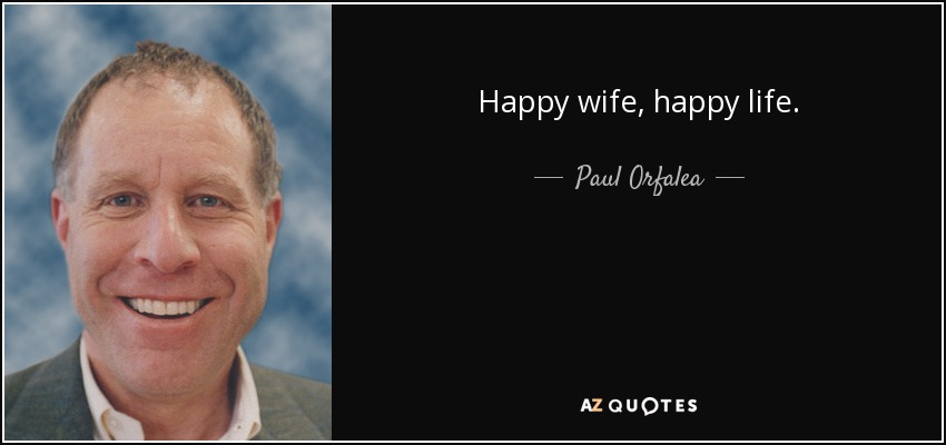 Happy wife, happy life. - Paul Orfalea
