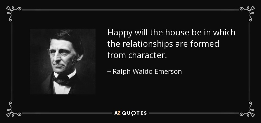 Happy will the house be in which the relationships are formed from character. - Ralph Waldo Emerson