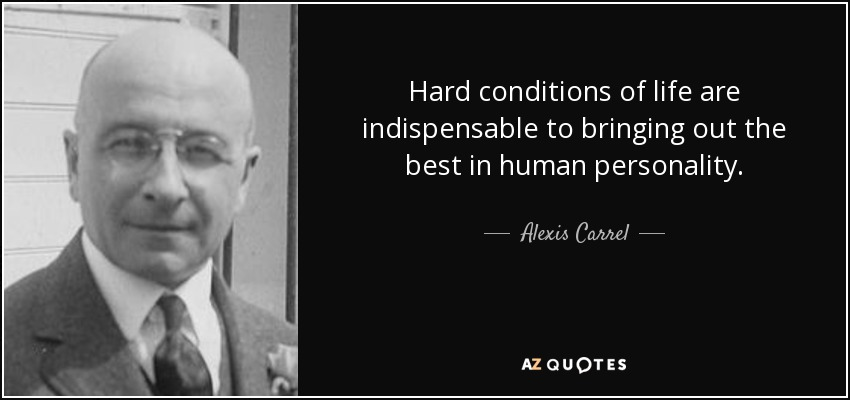 Hard conditions of life are indispensable to bringing out the best in human personality. - Alexis Carrel