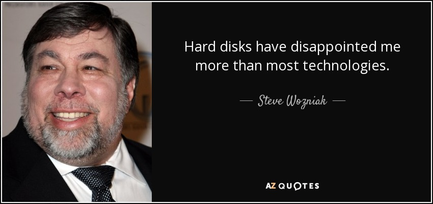 Hard disks have disappointed me more than most technologies. - Steve Wozniak