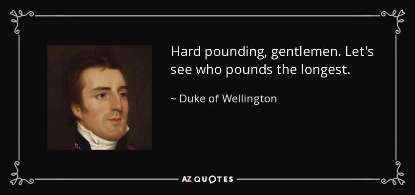 Hard pounding, gentlemen. Let's see who pounds the longest. - Duke of Wellington